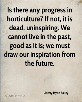 Is there any progress in horticulture? If not, it is dead, uninspiring. We cannot live in the past, good as it is; we must draw our inspiration from the future.