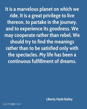 Liberty Hyde Bailey  - It is a marvelous planet on which we ride. It is a great privilege to live thereon, to partake in the journey, and to experience its goodness. We may cooperate rather than rebel. We should try to find the meanings rather than to be satisfied only with the spectacles. My life has been a continuous fulfillment of dreams.