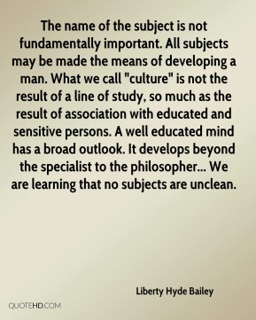 """Liberty Hyde Bailey  - The name of the subject is not fundamentally important. All subjects may be made the means of developing a man. What we call """"culture"""" is not the result of a line of study, so much as the result of association with educated and sensitive persons. A well educated mind has a broad outlook. It develops beyond the specialist to the philosopher... We are learning that no subjects are unclean."""