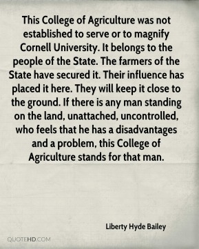 Liberty Hyde Bailey  - This College of Agriculture was not established to serve or to magnify Cornell University. It belongs to the people of the State. The farmers of the State have secured it. Their influence has placed it here. They will keep it close to the ground. If there is any man standing on the land, unattached, uncontrolled, who feels that he has a disadvantages and a problem, this College of Agriculture stands for that man.