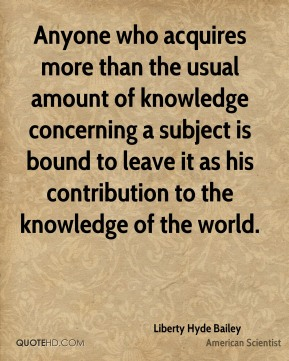 Anyone who acquires more than the usual amount of knowledge concerning a subject is bound to leave it as his contribution to the knowledge of the world.