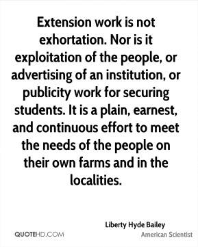 Extension work is not exhortation. Nor is it exploitation of the people, or advertising of an institution, or publicity work for securing students. It is a plain, earnest, and continuous effort to meet the needs of the people on their own farms and in the localities.