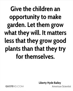 Give the children an opportunity to make garden. Let them grow what they will. It matters less that they grow good plants than that they try for themselves.