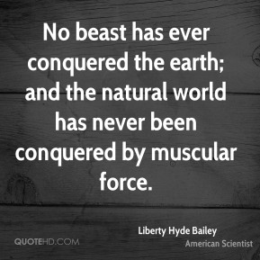 No beast has ever conquered the earth; and the natural world has never been conquered by muscular force.