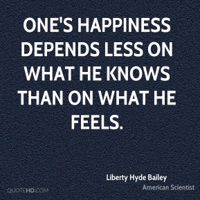 One's happiness depends less on what he knows than on what he feels.
