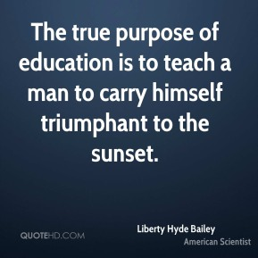 The true purpose of education is to teach a man to carry himself triumphant to the sunset.