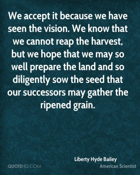Liberty Hyde Bailey - We accept it because we have seen the vision. We know that we cannot reap the harvest, but we hope that we may so well prepare the land and so diligently sow the seed that our successors may gather the ripened grain.