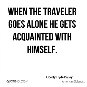 When the traveler goes alone he gets acquainted with himself.