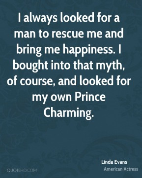 I always looked for a man to rescue me and bring me happiness. I bought into that myth, of course, and looked for my own Prince Charming.