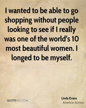 I wanted to be able to go shopping without people looking to see if I really was one of the world's 10 most beautiful women. I longed to be myself.