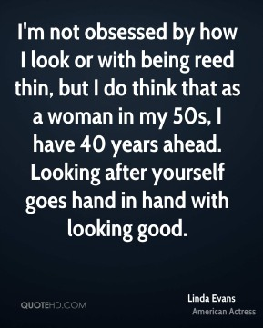 I'm not obsessed by how I look or with being reed thin, but I do think that as a woman in my 50s, I have 40 years ahead. Looking after yourself goes hand in hand with looking good.