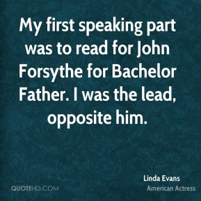 My first speaking part was to read for John Forsythe for Bachelor Father. I was the lead, opposite him.