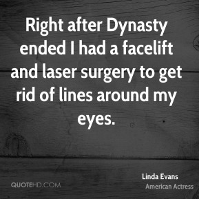 Right after Dynasty ended I had a facelift and laser surgery to get rid of lines around my eyes.