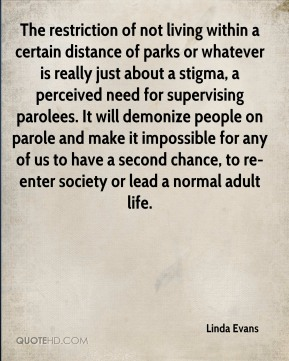 Linda Evans  - The restriction of not living within a certain distance of parks or whatever is really just about a stigma, a perceived need for supervising parolees. It will demonize people on parole and make it impossible for any of us to have a second chance, to re-enter society or lead a normal adult life.
