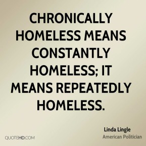 Chronically homeless means constantly homeless; it means repeatedly homeless.