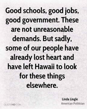 Linda Lingle - Good schools, good jobs, good government. These are not unreasonable demands. But sadly, some of our people have already lost heart and have left Hawaii to look for these things elsewhere.