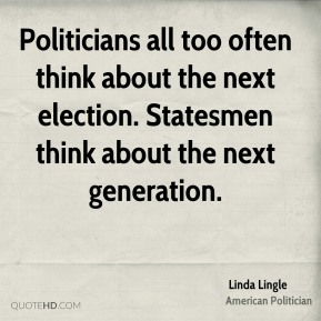 Politicians all too often think about the next election. Statesmen think about the next generation.