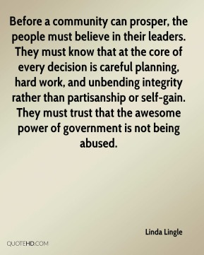 Before a community can prosper, the people must believe in their leaders. They must know that at the core of every decision is careful planning, hard work, and unbending integrity rather than partisanship or self-gain. They must trust that the awesome power of government is not being abused.