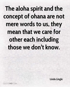 The aloha spirit and the concept of ohana are not mere words to us, they mean that we care for other each including those we don't know.