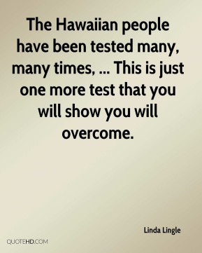 The Hawaiian people have been tested many, many times, ... This is just one more test that you will show you will overcome.