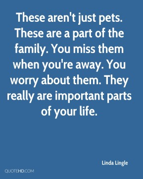 Linda Lingle  - These aren't just pets. These are a part of the family. You miss them when you're away. You worry about them. They really are important parts of your life.