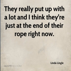 Linda Lingle  - They really put up with a lot and I think they're just at the end of their rope right now.