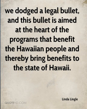 we dodged a legal bullet, and this bullet is aimed at the heart of the programs that benefit the Hawaiian people and thereby bring benefits to the state of Hawaii.