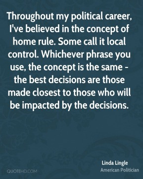 Throughout my political career, I've believed in the concept of home rule. Some call it local control. Whichever phrase you use, the concept is the same - the best decisions are those made closest to those who will be impacted by the decisions.