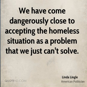 Linda Lingle - We have come dangerously close to accepting the homeless situation as a problem that we just can't solve.