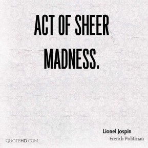 act of sheer madness.