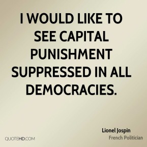 Lionel Jospin  - I would like to see capital punishment suppressed in all democracies.