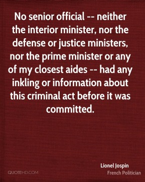 Lionel Jospin  - No senior official -- neither the interior minister, nor the defense or justice ministers, nor the prime minister or any of my closest aides -- had any inkling or information about this criminal act before it was committed.