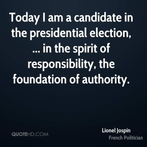 Lionel Jospin  - Today I am a candidate in the presidential election, ... in the spirit of responsibility, the foundation of authority.
