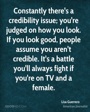 Lisa Guerrero - Constantly there's a credibility issue; you're judged on how you look. If you look good, people assume you aren't credible. It's a battle you'll always fight if you're on TV and a female.