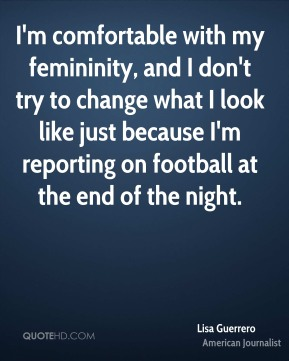 Lisa Guerrero - I'm comfortable with my femininity, and I don't try to change what I look like just because I'm reporting on football at the end of the night.