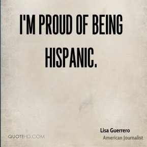 Lisa Guerrero - I'm proud of being Hispanic.