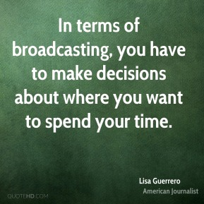 Lisa Guerrero - In terms of broadcasting, you have to make decisions about where you want to spend your time.