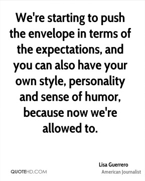Lisa Guerrero - We're starting to push the envelope in terms of the expectations, and you can also have your own style, personality and sense of humor, because now we're allowed to.