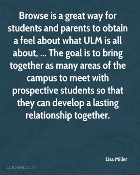 Lisa Miller  - Browse is a great way for students and parents to obtain a feel about what ULM is all about, ... The goal is to bring together as many areas of the campus to meet with prospective students so that they can develop a lasting relationship together.