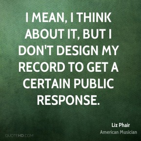 Liz Phair - I mean, I think about it, but I don't design my record to get a certain public response.