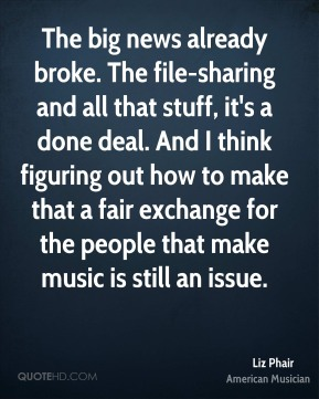 Liz Phair - The big news already broke. The file-sharing and all that stuff, it's a done deal. And I think figuring out how to make that a fair exchange for the people that make music is still an issue.