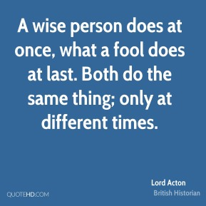 Lord Acton - A wise person does at once, what a fool does at last. Both do the same thing; only at different times.