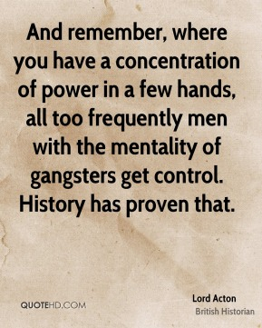 Lord Acton - And remember, where you have a concentration of power in a few hands, all too frequently men with the mentality of gangsters get control. History has proven that.