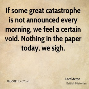 Lord Acton - If some great catastrophe is not announced every morning, we feel a certain void. Nothing in the paper today, we sigh.