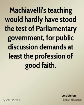 Lord Acton - Machiavelli's teaching would hardly have stood the test of Parliamentary government, for public discussion demands at least the profession of good faith.