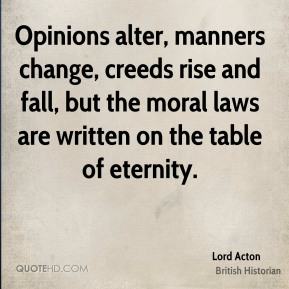 Lord Acton - Opinions alter, manners change, creeds rise and fall, but the moral laws are written on the table of eternity.