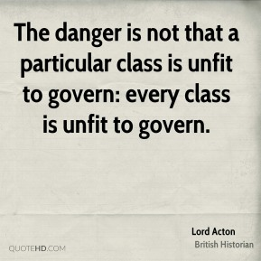Lord Acton - The danger is not that a particular class is unfit to govern: every class is unfit to govern.