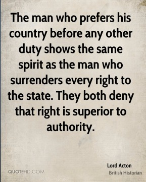 Lord Acton - The man who prefers his country before any other duty shows the same spirit as the man who surrenders every right to the state. They both deny that right is superior to authority.