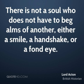 Lord Acton - There is not a soul who does not have to beg alms of another, either a smile, a handshake, or a fond eye.