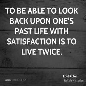 Lord Acton - To be able to look back upon one's past life with satisfaction is to live twice.